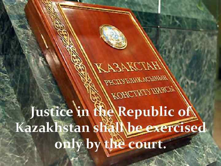 Justice in the Republic of Kazakhstan shall be exercised only by the court.