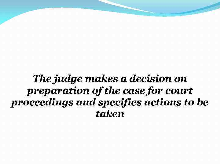 The judge makes a decision on preparation of the case for court proceedings and
