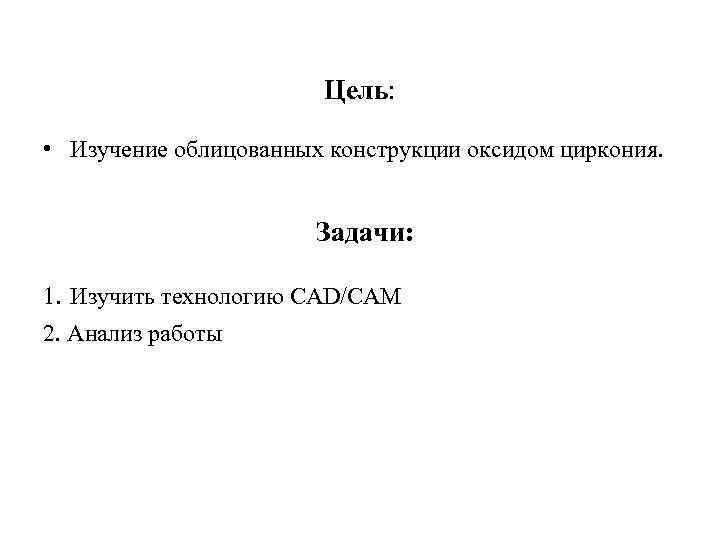 Цель: • Изучение облицованных конструкции оксидом циркония. Задачи: 1. Изучить технологию CAD/CAM 2. Анализ
