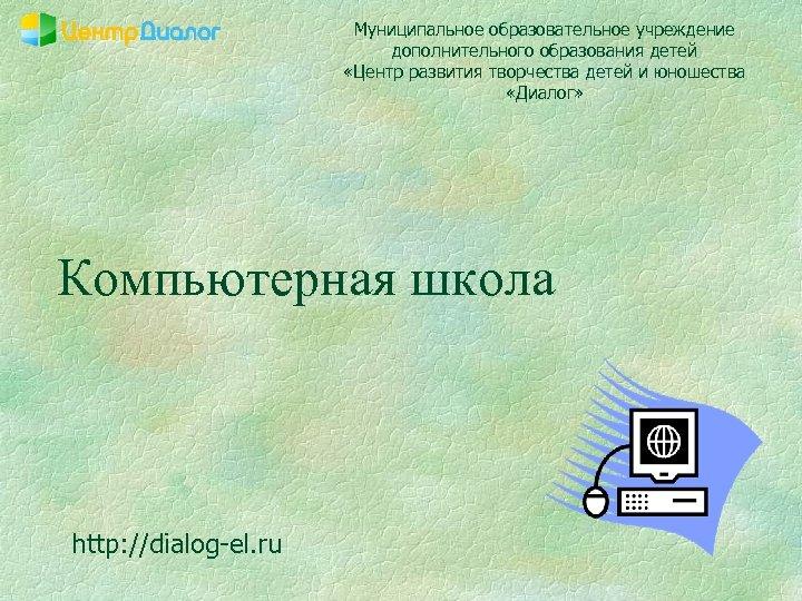 Муниципальное образовательное учреждение дополнительного образования детей «Центр развития творчества детей и юношества «Диалог» Компьютерная