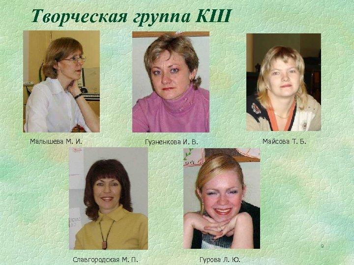 Творческая группа КШ Малышева М. И. Майсова Т. Б. Гузненкова И. В. 9 Славгородская