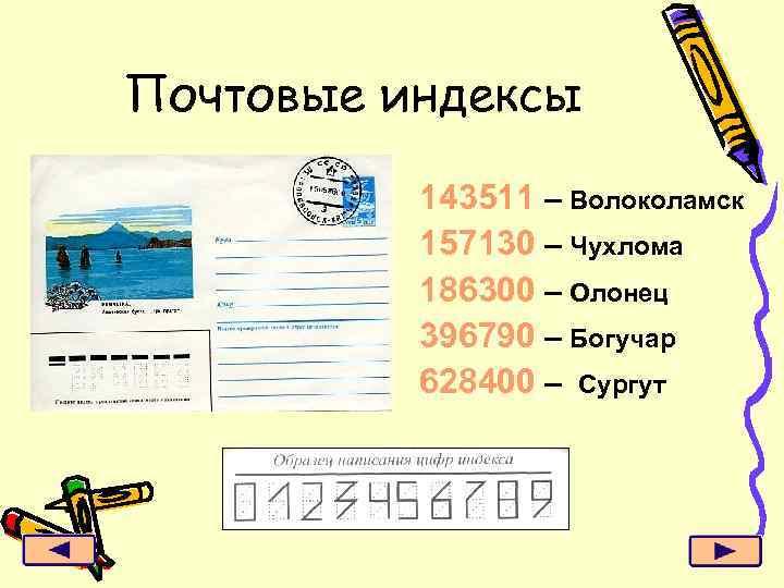 Почтовые индексы 143511 – Волоколамск 157130 – Чухлома 186300 – Олонец 396790 – Богучар