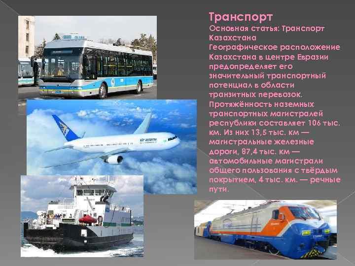 Транспорт Основная статья: Транспорт Казахстана Географическое расположение Казахстана в центре Евразии предопределяет его значительный