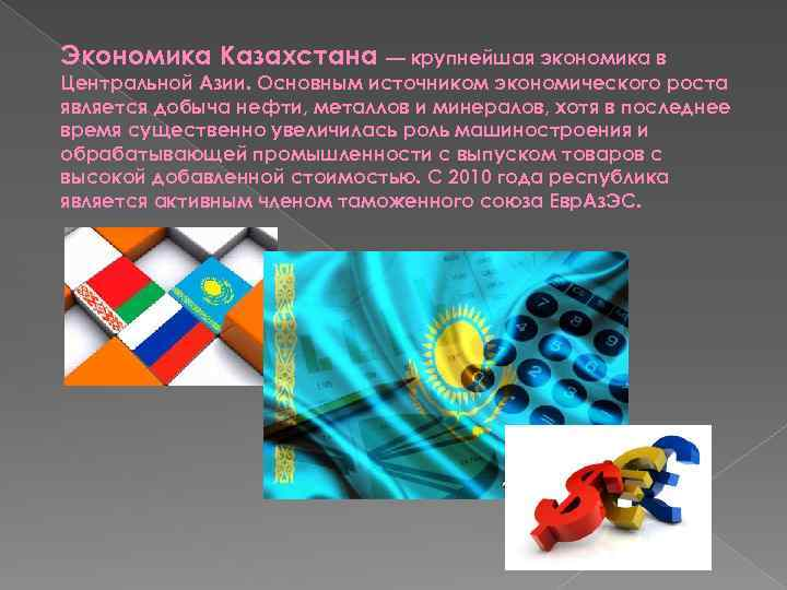 Экономика Казахстана — крупнейшая экономика в Центральной Азии. Основным источником экономического роста является добыча