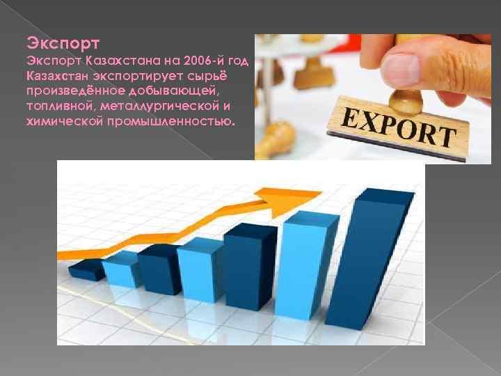 Экспорт Казахстана на 2006 -й год Казахстан экспортирует сырьё произведённое добывающей, топливной, металлургической и