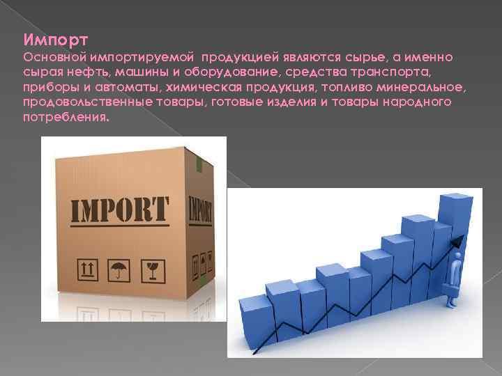 Импорт Основной импортируемой продукцией являются сырье, а именно сырая нефть, машины и оборудование, средства