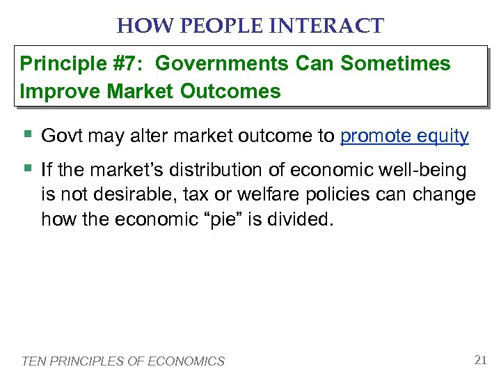 HOW PEOPLE INTERACT Principle #7: Governments Can Sometimes Improve Market Outcomes § Govt may