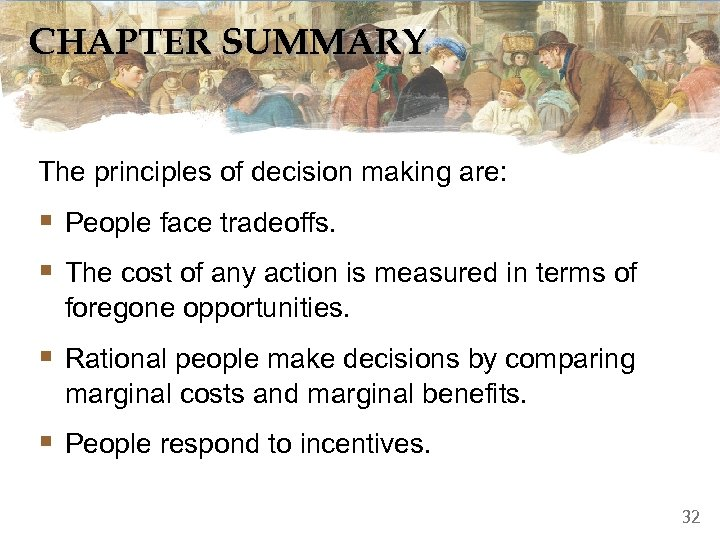 CHAPTER SUMMARY The principles of decision making are: § People face tradeoffs. § The