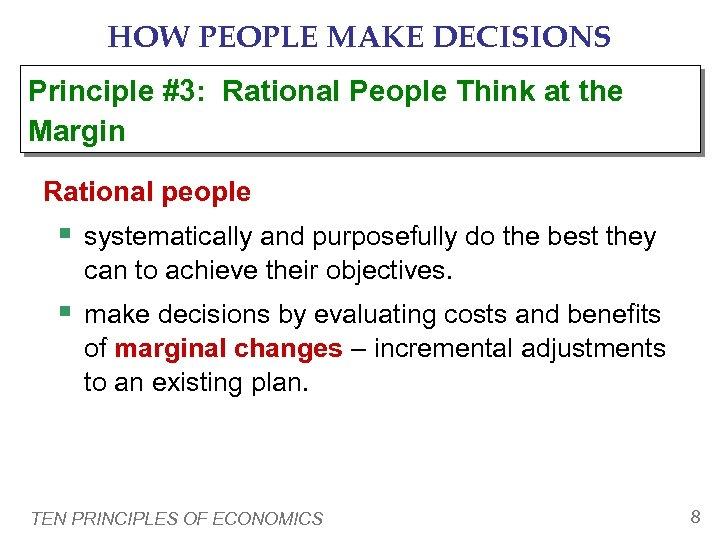HOW PEOPLE MAKE DECISIONS Principle #3: Rational People Think at the Margin Rational people