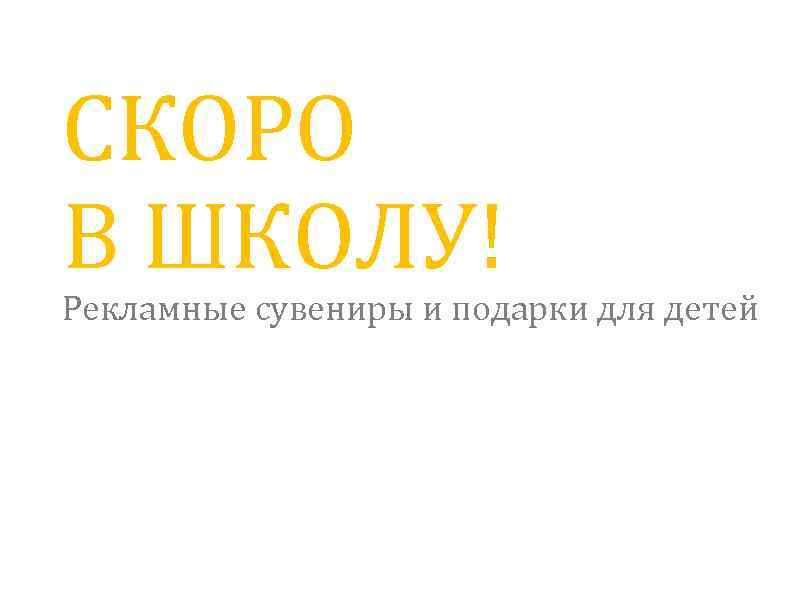 СКОРО В ШКОЛУ! Рекламные сувениры и подарки для детей