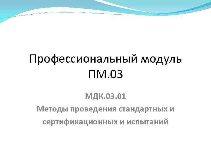 Профессиональный модуль ПМ. 03 МДК. 03. 01 Методы проведения стандартных и сертификационных и испытаний