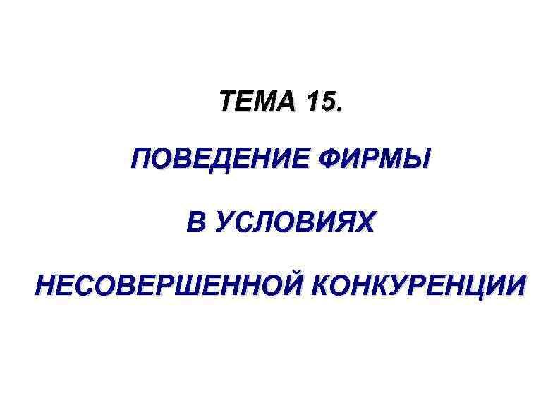 ТЕМА 15. ПОВЕДЕНИЕ ФИРМЫ В УСЛОВИЯХ НЕСОВЕРШЕННОЙ КОНКУРЕНЦИИ