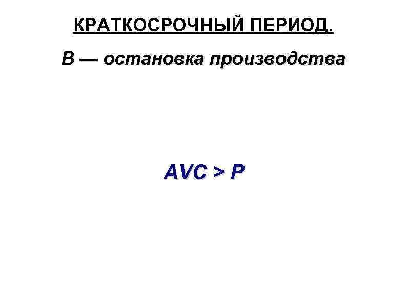 КРАТКОСРОЧНЫЙ ПЕРИОД. В — остановка производства AVC > P