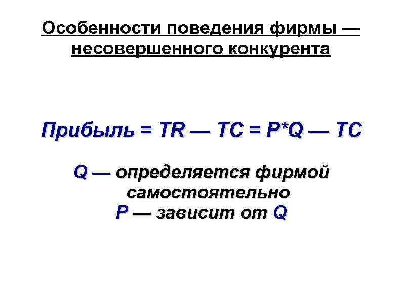Особенности поведения фирмы — несовершенного конкурента Прибыль = TR — TC = P*Q —