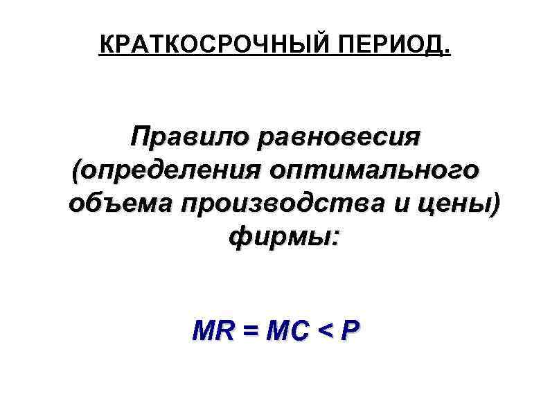 КРАТКОСРОЧНЫЙ ПЕРИОД. Правило равновесия (определения оптимального объема производства и цены) фирмы: MR = MC