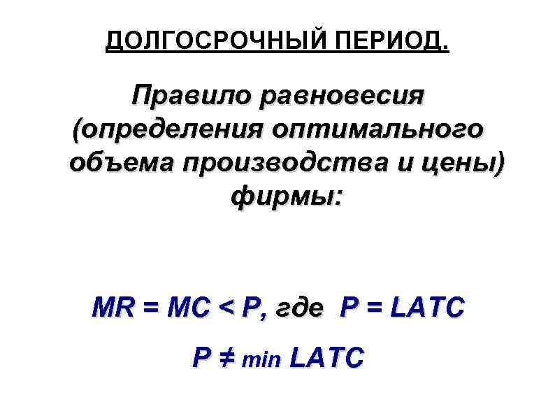ДОЛГОСРОЧНЫЙ ПЕРИОД. Правило равновесия (определения оптимального объема производства и цены) фирмы: MR = MC