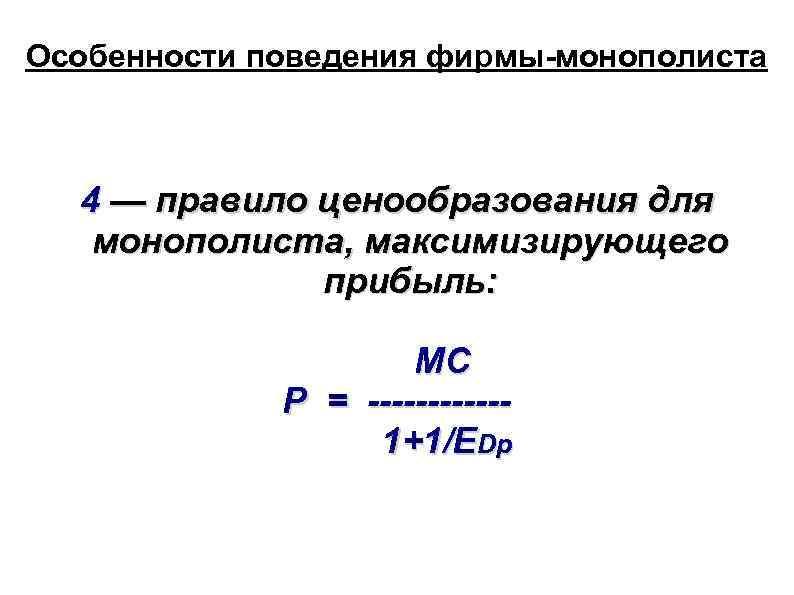 Особенности поведения фирмы-монополиста 4 — правило ценообразования для монополиста, максимизирующего прибыль: MC P =