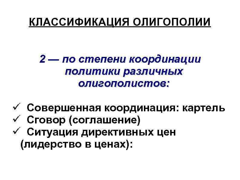 КЛАССИФИКАЦИЯ ОЛИГОПОЛИИ 2 — по степени координации политики различных олигополистов: Совершенная координация: картель Сговор