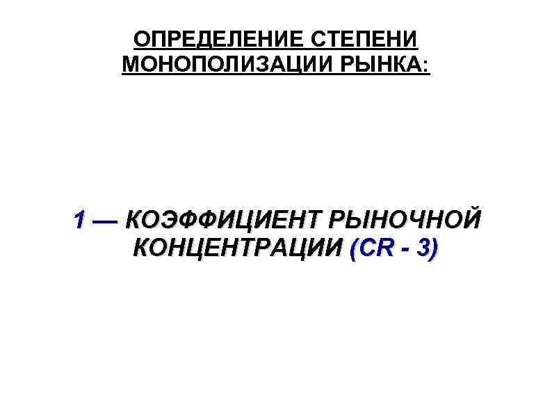 ОПРЕДЕЛЕНИЕ СТЕПЕНИ МОНОПОЛИЗАЦИИ РЫНКА: 1 — КОЭФФИЦИЕНТ РЫНОЧНОЙ КОНЦЕНТРАЦИИ (CR - 3)