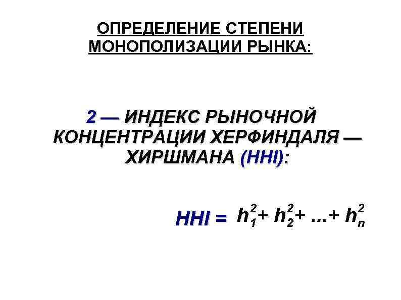 ОПРЕДЕЛЕНИЕ СТЕПЕНИ МОНОПОЛИЗАЦИИ РЫНКА: 2 — ИНДЕКС РЫНОЧНОЙ КОНЦЕНТРАЦИИ ХЕРФИНДАЛЯ — ХИРШМАНА (HHI): HHI