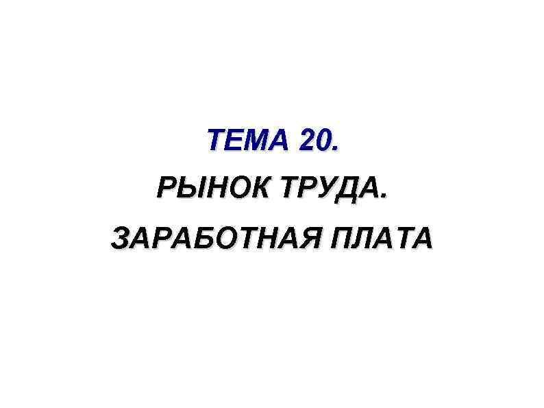 ТЕМА 20. РЫНОК ТРУДА. ЗАРАБОТНАЯ ПЛАТА