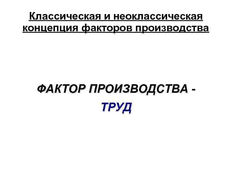 Классическая и неоклассическая концепция факторов производства ФАКТОР ПРОИЗВОДСТВА ТРУД