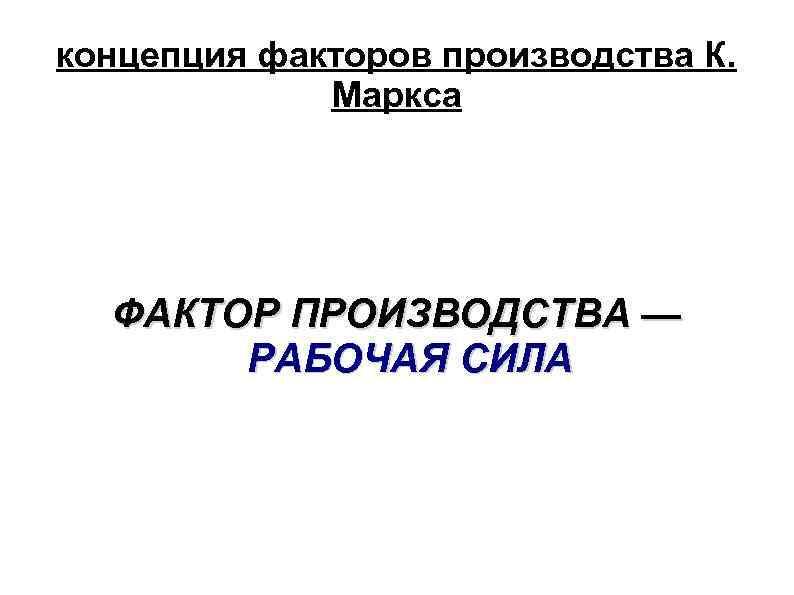 концепция факторов производства К. Маркса ФАКТОР ПРОИЗВОДСТВА — РАБОЧАЯ СИЛА