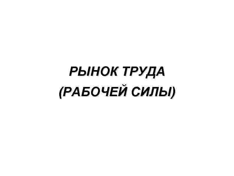РЫНОК ТРУДА (РАБОЧЕЙ СИЛЫ)