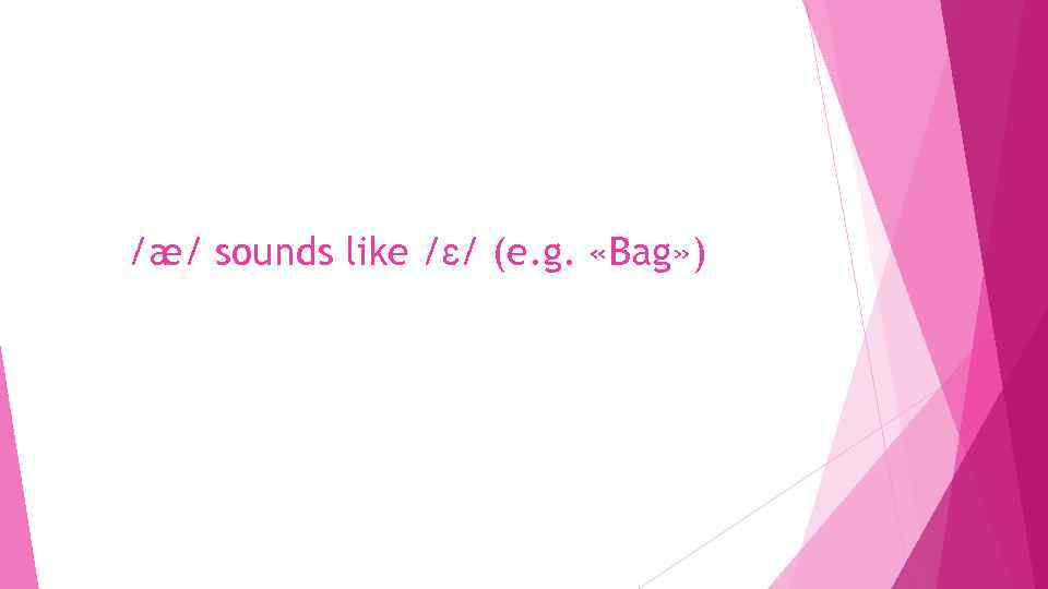 /æ/ sounds like /ɛ/ (e. g. «Bag» )