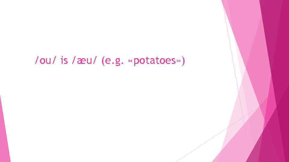 /ou/ is /æu/ (e. g. «potatoes» )