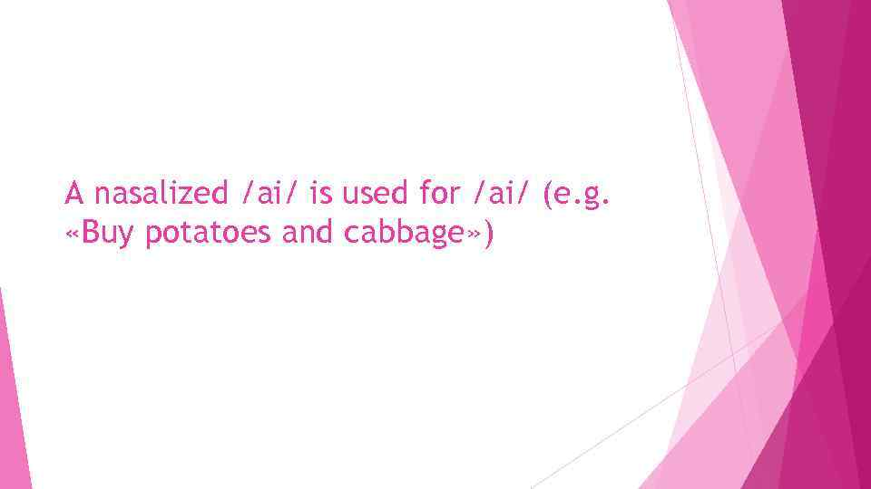 A nasalized /ai/ is used for /ai/ (e. g. «Buy potatoes and cabbage» )