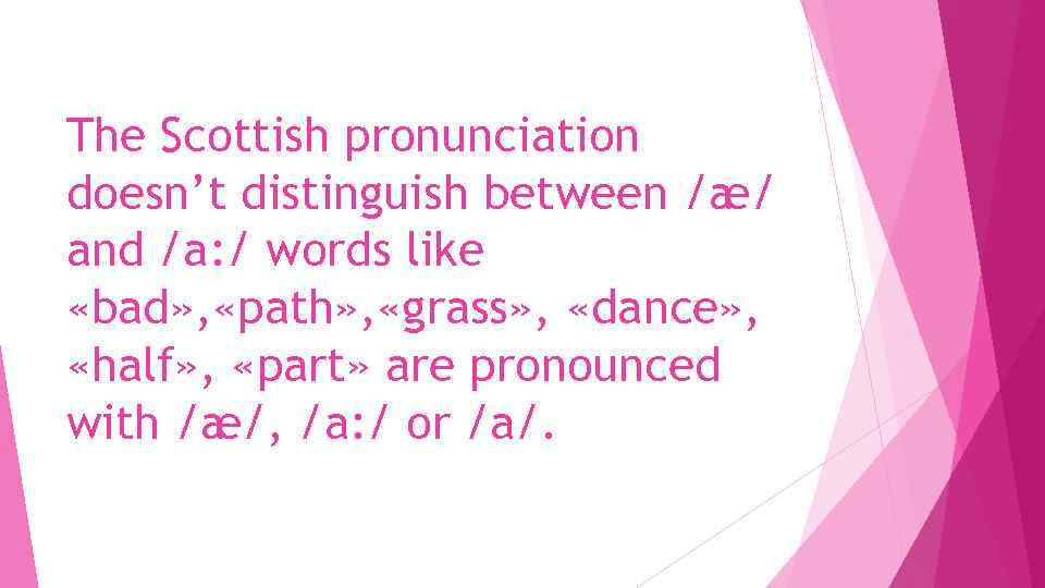The Scottish pronunciation doesn't distinguish between /æ/ and /a: / words like «bad» ,