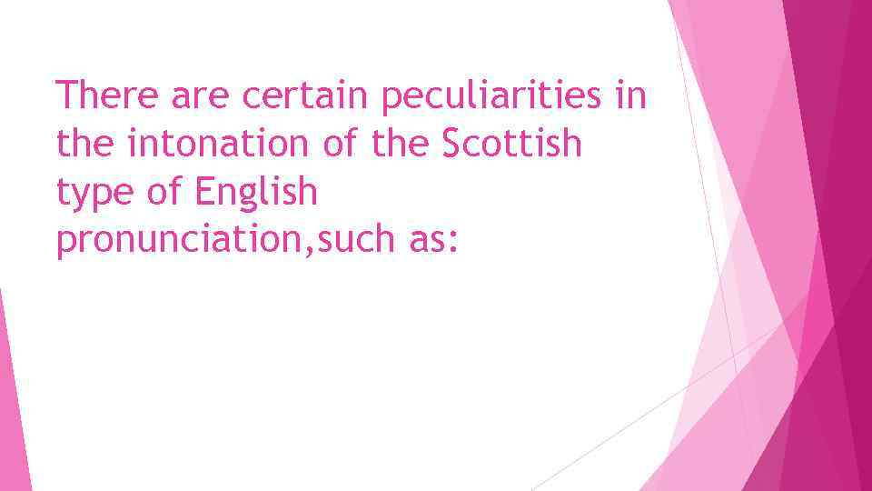 There are certain peculiarities in the intonation of the Scottish type of English pronunciation,