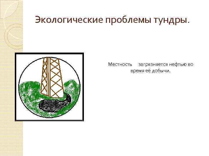 Экологические проблемы тундры. Местность загрязняется нефтью во время её добычи.