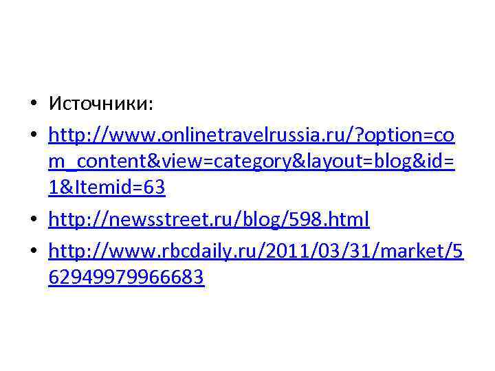 • Источники: • http: //www. onlinetravelrussia. ru/? option=co m_content&view=category&layout=blog&id= 1&Itemid=63 • http: //newsstreet.