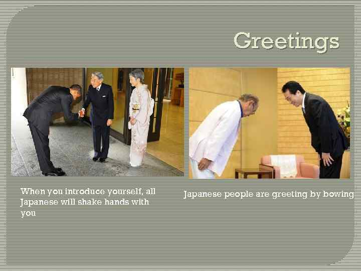 Greetings When you introduce yourself, all Japanese will shake hands with you Japanese people