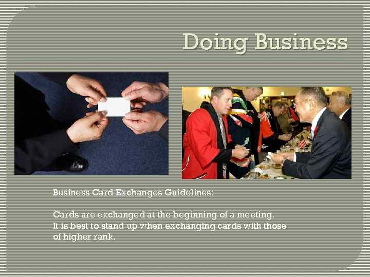 Doing Business Card Exchanges Guidelines: Cards are exchanged at the beginning of a meeting.