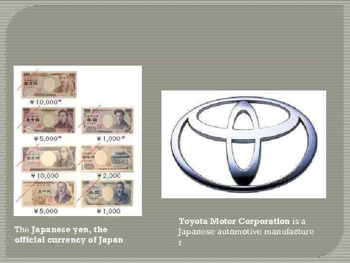 The Japanese yen, the official currency of Japan Toyota Motor Corporation is a Japanese