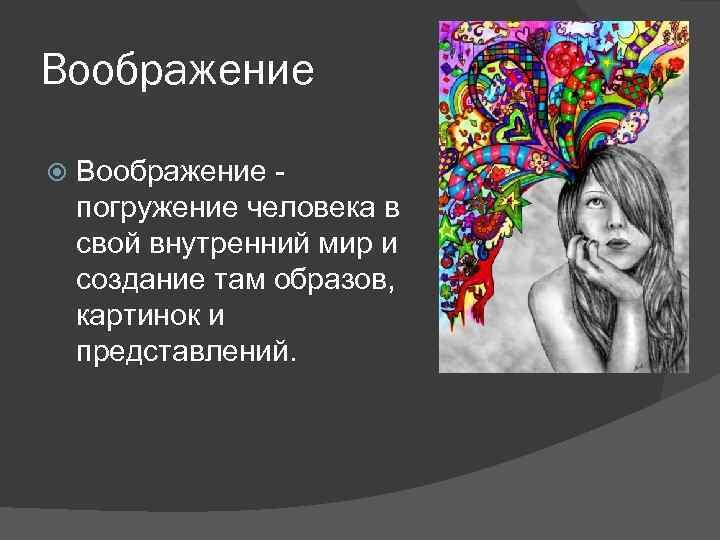 Воображение погружение человека в свой внутренний мир и создание там образов, картинок и представлений.