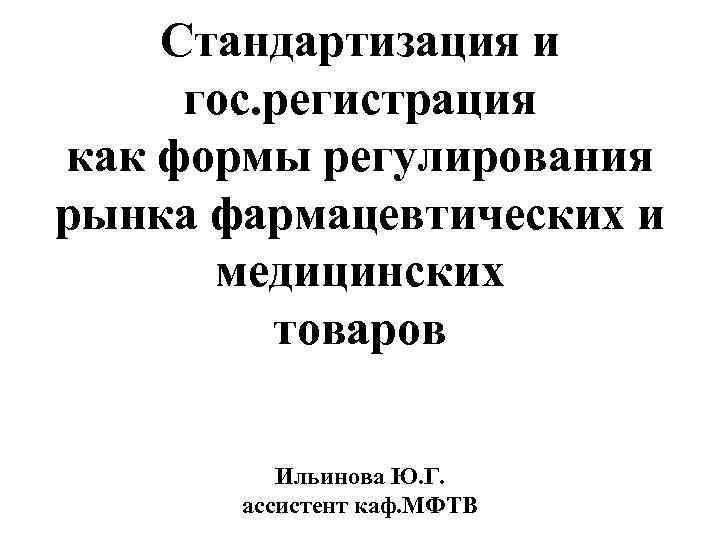 Стандартизация и гос. регистрация как формы регулирования рынка фармацевтических и медицинских товаров Ильинова Ю.