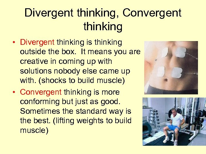 Divergent thinking, Convergent thinking • Divergent thinking is thinking outside the box. It means