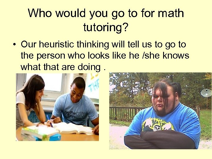 Who would you go to for math tutoring? • Our heuristic thinking will tell