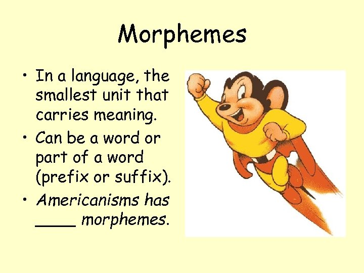 Morphemes • In a language, the smallest unit that carries meaning. • Can be