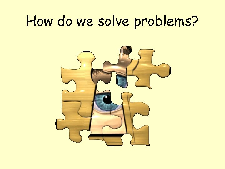 How do we solve problems?