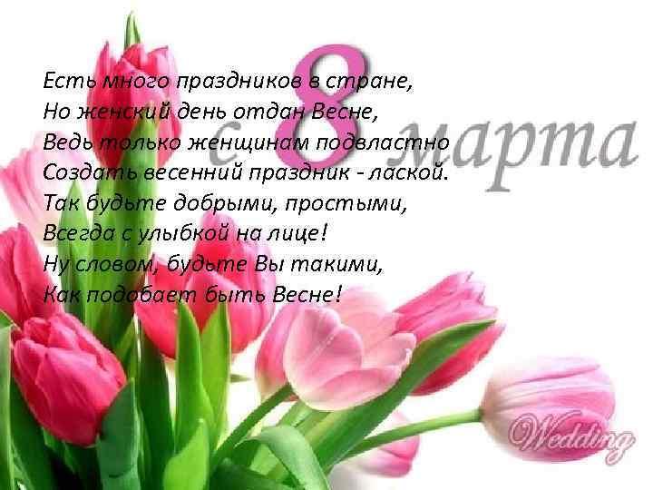Есть много праздников в стране, Но женский день отдан Весне, Ведь только женщинам подвластно