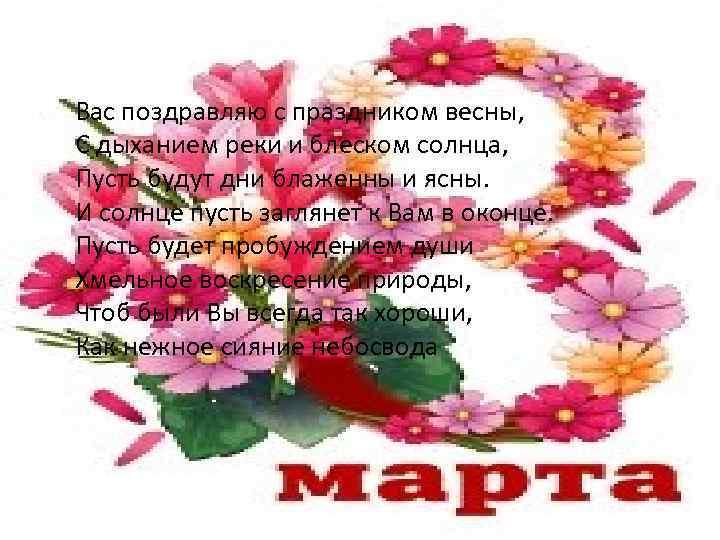 Вас поздравляю с праздником весны, С дыханием реки и блеском солнца, Пусть будут дни