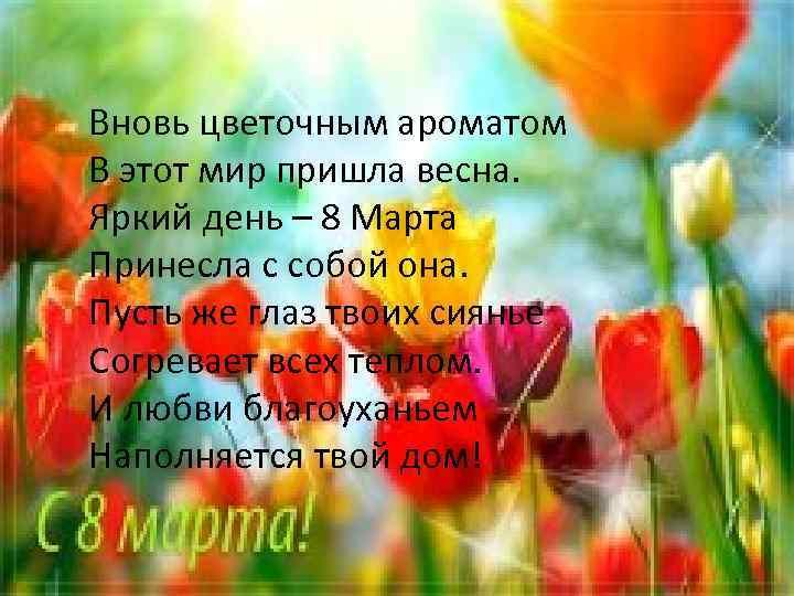 Вновь цветочным ароматом В этот мир пришла весна. Яркий день – 8 Марта Принесла