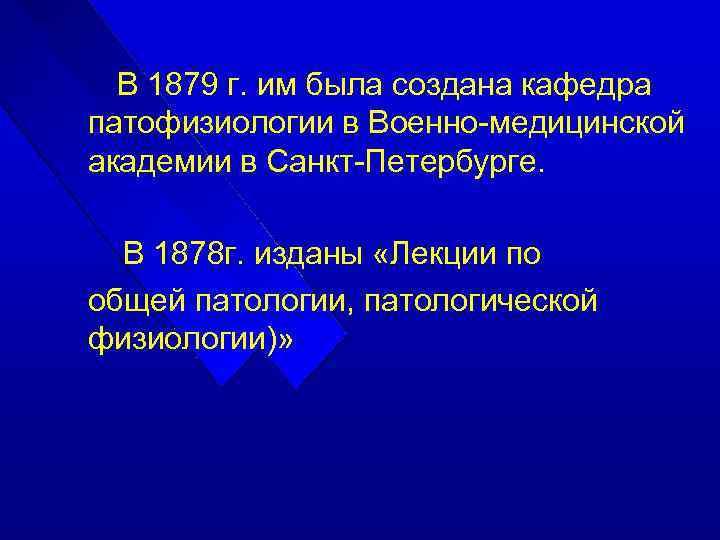В 1879 г. им была создана кафедра патофизиологии в Военно-медицинской академии в Санкт-Петербурге. В