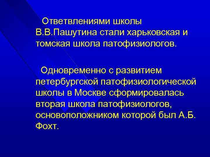 Ответвлениями школы В. В. Пашутина стали харьковская и томская школа патофизиологов. Одновременно с развитием