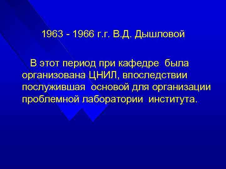 1963 - 1966 г. г. В. Д. Дышловой В этот период при кафедре была